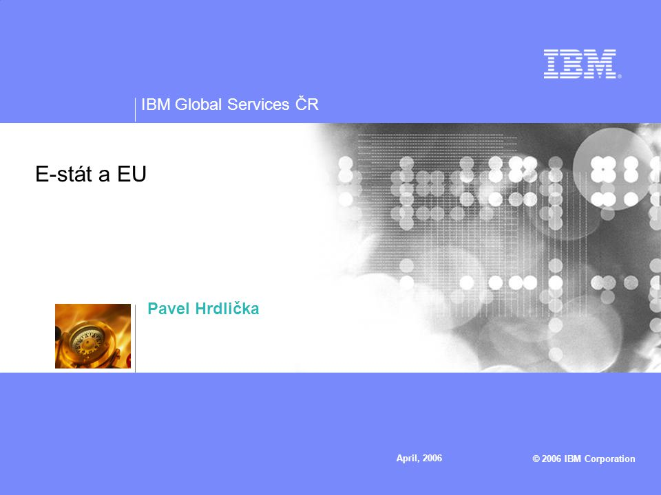 IBM Global Services ČR © 2006 IBM Corporation April, 2006 E-stát a EU Pavel Hrdlička
