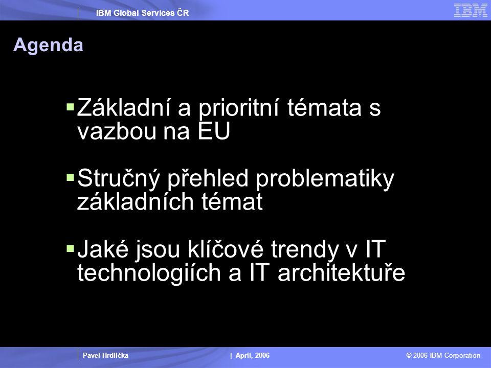 Pavel Hrdlička | April, 2006 © 2006 IBM Corporation IBM Global Services ČR Agenda  Základní a prioritní témata s vazbou na EU  Stručný přehled problematiky základních témat  Jaké jsou klíčové trendy v IT technologiích a IT architektuře