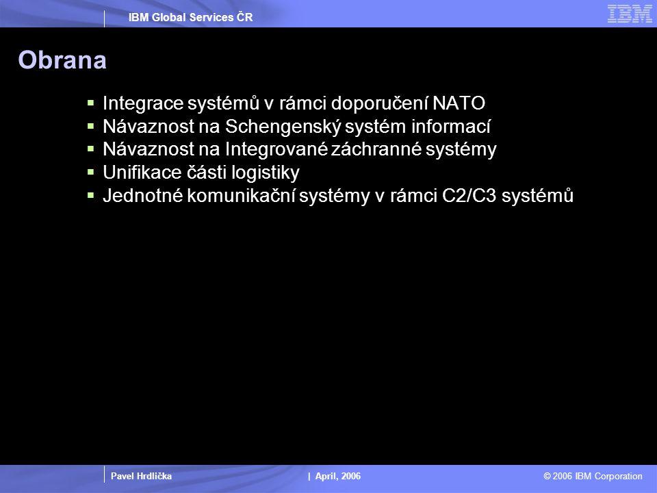Pavel Hrdlička | April, 2006 © 2006 IBM Corporation IBM Global Services ČR Obrana  Integrace systémů v rámci doporučení NATO  Návaznost na Schengenský systém informací  Návaznost na Integrované záchranné systémy  Unifikace části logistiky  Jednotné komunikační systémy v rámci C2/C3 systémů