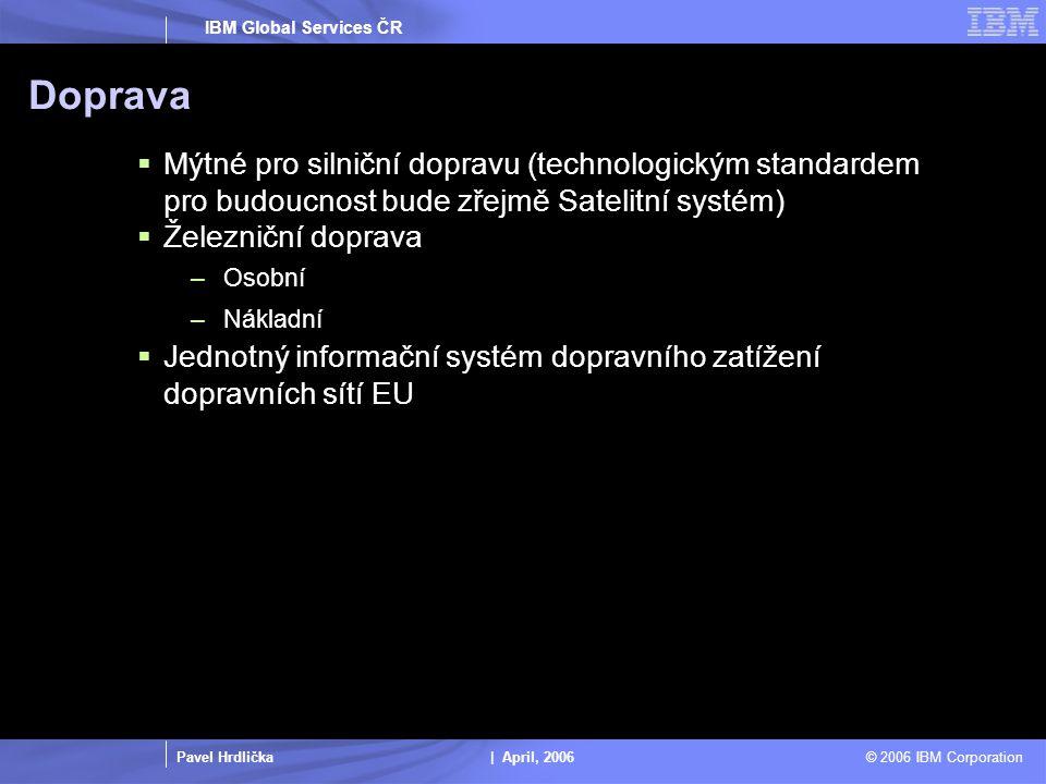 Pavel Hrdlička | April, 2006 © 2006 IBM Corporation IBM Global Services ČR Doprava  Mýtné pro silniční dopravu (technologickým standardem pro budoucnost bude zřejmě Satelitní systém)  Železniční doprava –Osobní –Nákladní  Jednotný informační systém dopravního zatížení dopravních sítí EU