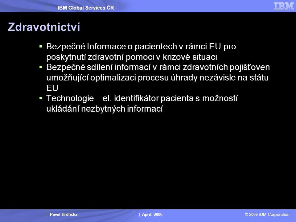 Pavel Hrdlička | April, 2006 © 2006 IBM Corporation IBM Global Services ČR Zdravotnictví  Bezpečné Informace o pacientech v rámci EU pro poskytnutí zdravotní pomoci v krizové situaci  Bezpečné sdílení informací v rámci zdravotních pojišťoven umožňující optimalizaci procesu úhrady nezávisle na státu EU  Technologie – el.