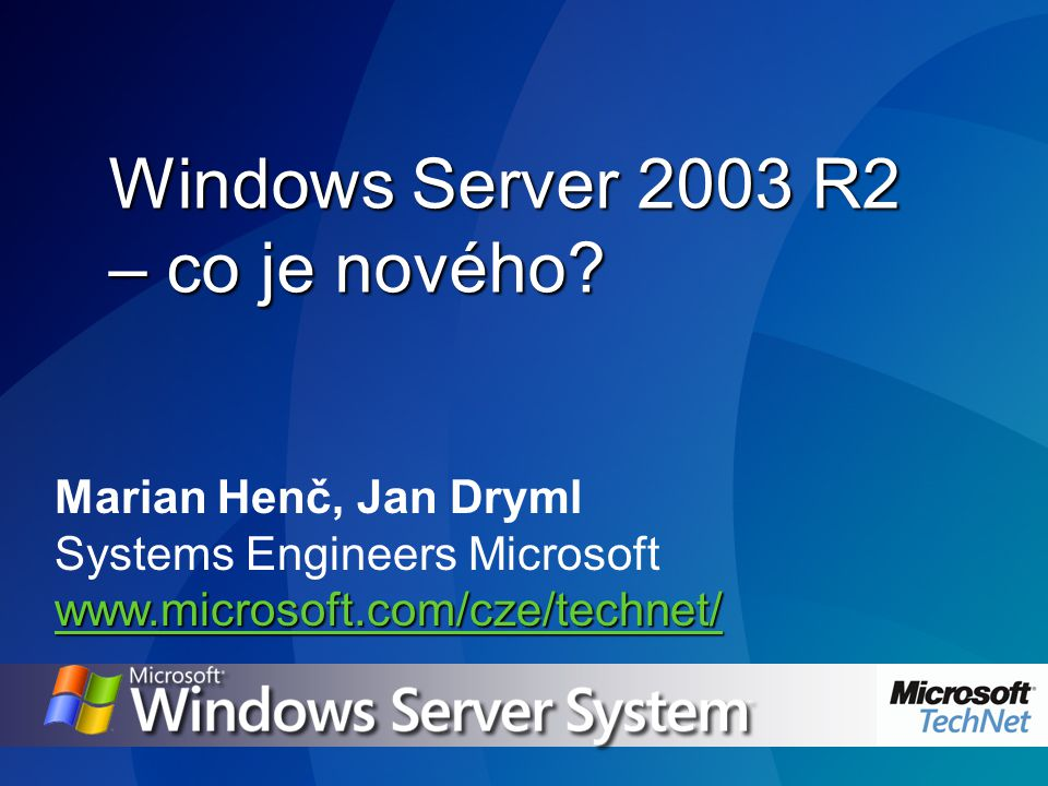 Marian Henč, Jan Dryml Systems Engineers Microsoft www.microsoft.com/cze/technet/ Windows Server 2003 R2 – co je nového