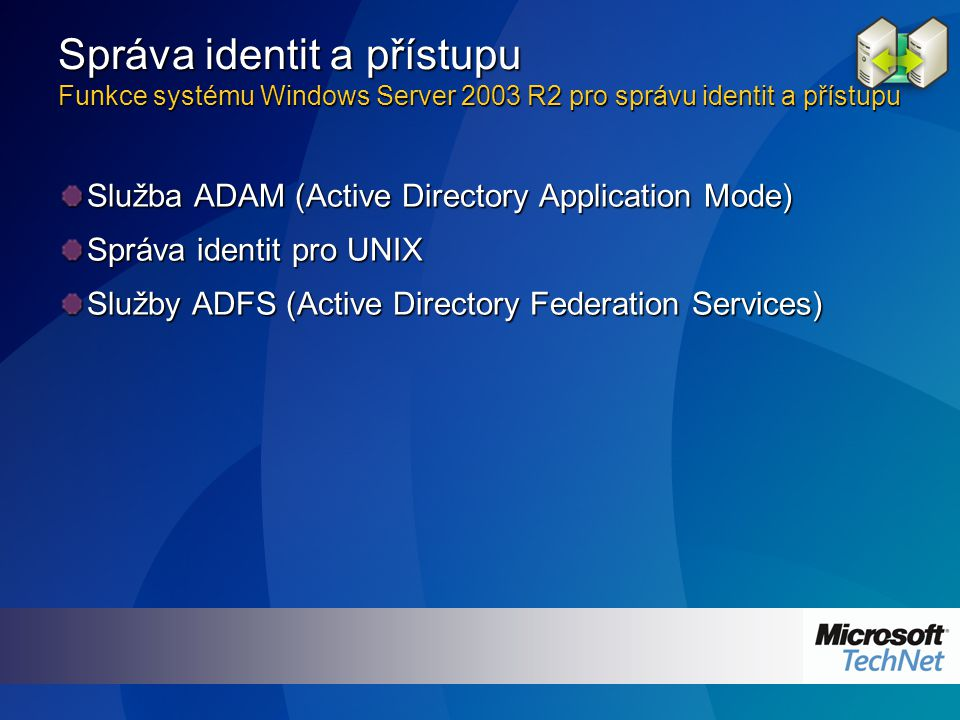 Služba ADAM (Active Directory Application Mode) Správa identit pro UNIX Služby ADFS (Active Directory Federation Services) Správa identit a přístupu Funkce systému Windows Server 2003 R2 pro správu identit a přístupu