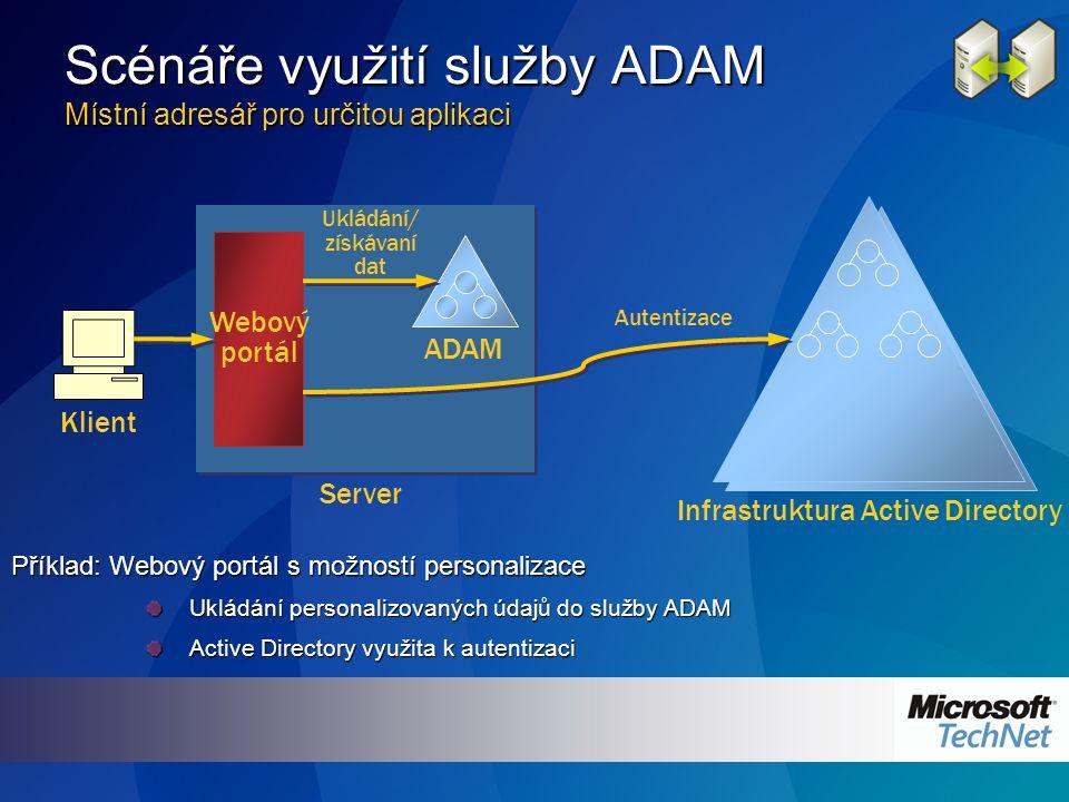 Scénáře využití služby ADAM Místní adresář pro určitou aplikaci Příklad: Webový portál s možností personalizace Ukládání personalizovaných údajů do služby ADAM Active Directory využita k autentizaci ADAM Infrastruktura Active Directory Webový portál Ukládání/ získávaní dat Klient Autentizace Server