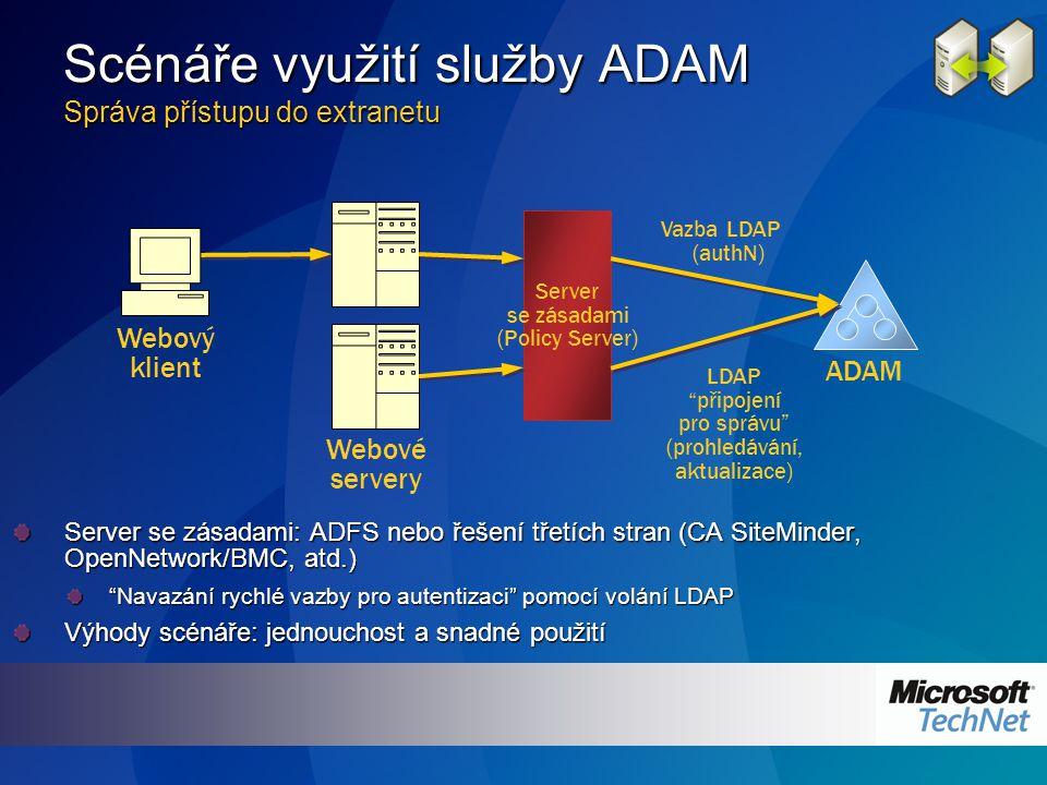 Scénáře využití služby ADAM Správa přístupu do extranetu Server se zásadami: ADFS nebo řešení třetích stran (CA SiteMinder, OpenNetwork/BMC, atd.) Navazání rychlé vazby pro autentizaci pomocí volání LDAP Výhody scénáře: jednouchost a snadné použití ADAM Server se zásadami (Policy Server) LDAP připojení pro správu (prohledávání, aktualizace) Webový klient Vazba LDAP (authN) Webové servery