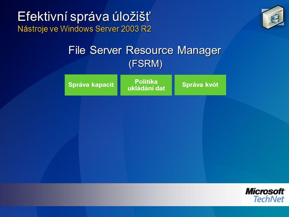 Efektivní správa úložišť Nástroje ve Windows Server 2003 R2 (FSRM) Správa kapacit Politika ukládání dat Správa kvót File Server Resource Manager