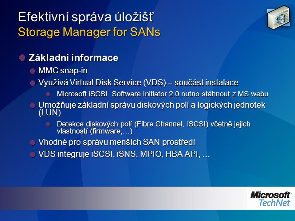 Efektivní správa úložišť Storage Manager for SANs Základní informace MMC snap-in Využívá Virtual Disk Service (VDS) – součást instalace Microsoft iSCSI Software Initiator 2.0 nutno stáhnout z MS webu Umožňuje základní správu diskových polí a logických jednotek (LUN) Detekce diskových polí (Fibre Channel, iSCSI) včetně jejich vlastností (firmware,…) Vhodné pro správu menších SAN prostředí VDS integruje iSCSI, iSNS, MPIO, HBA API, …