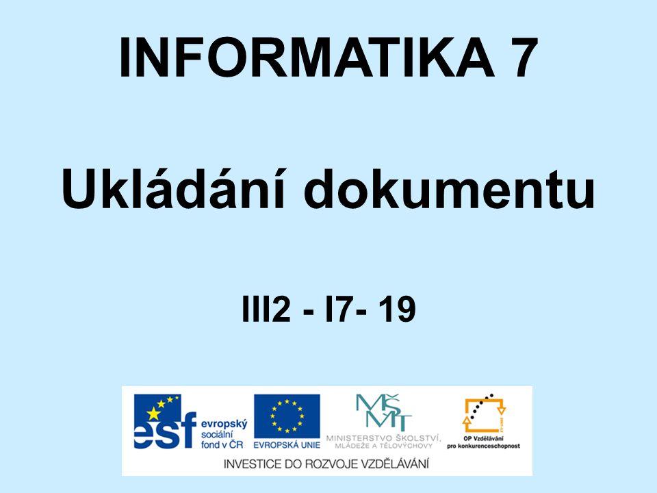 INFORMATIKA 7 Ukládání dokumentu III2 - I7- 19