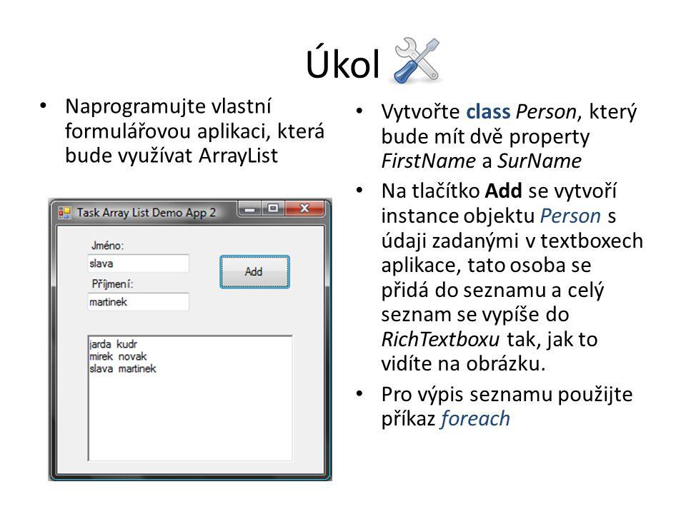 Úkol Naprogramujte vlastní formulářovou aplikaci, která bude využívat ArrayList Vytvořte class Person, který bude mít dvě property FirstName a SurName Na tlačítko Add se vytvoří instance objektu Person s údaji zadanými v textboxech aplikace, tato osoba se přidá do seznamu a celý seznam se vypíše do RichTextboxu tak, jak to vidíte na obrázku.