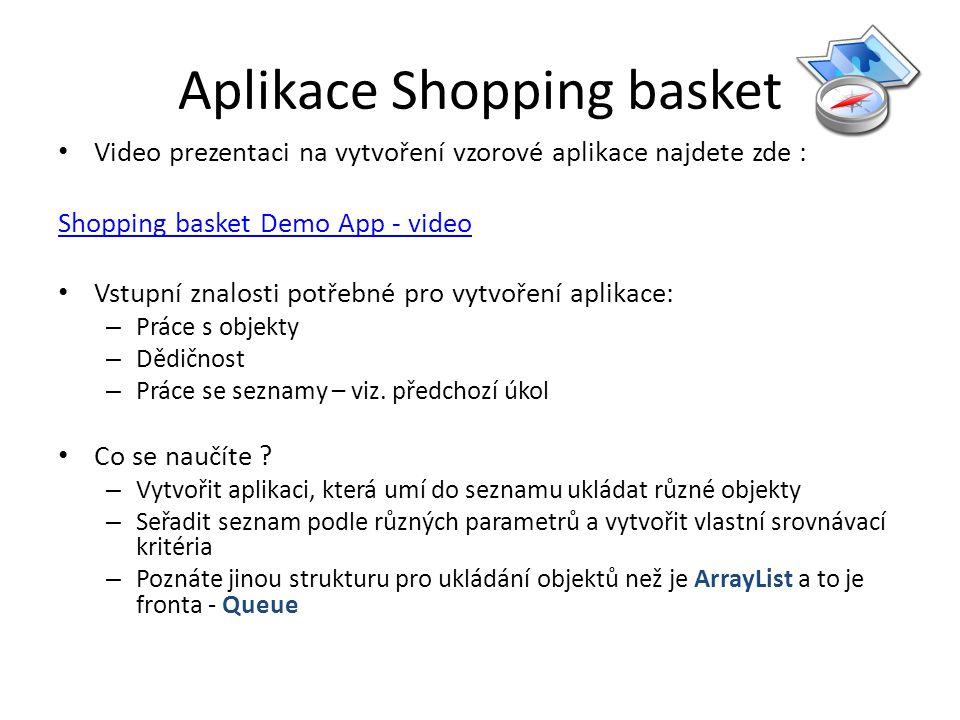 Aplikace Shopping basket Video prezentaci na vytvoření vzorové aplikace najdete zde : Shopping basket Demo App - video Vstupní znalosti potřebné pro vytvoření aplikace: – Práce s objekty – Dědičnost – Práce se seznamy – viz.