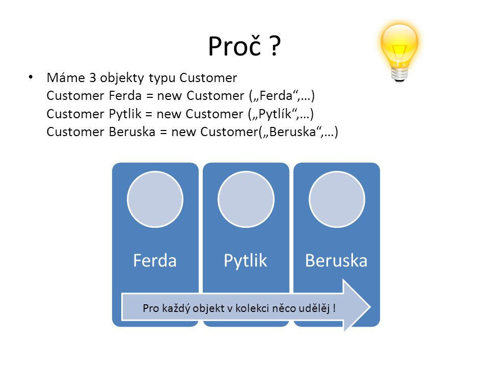 "Proč ? Máme 3 objekty typu Customer Customer Ferda = new Customer (""Ferda"",…) Customer Pytlik = new Customer (""Pytlík"",…) Customer Beruska = new Custo"
