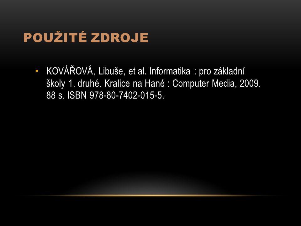 POUŽITÉ ZDROJE KOVÁŘOVÁ, Libuše, et al. Informatika : pro základní školy 1. druhé. Kralice na Hané : Computer Media, 2009. 88 s. ISBN 978-80-7402-015-