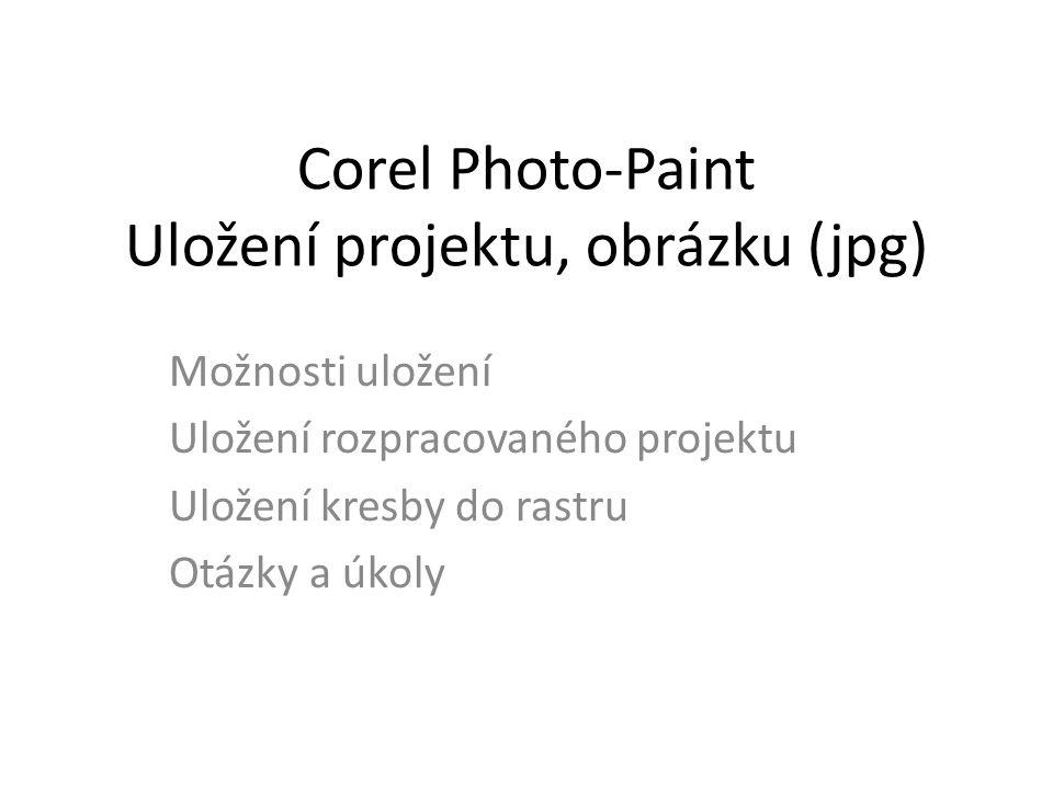 Corel Photo-Paint Uložení projektu, obrázku (jpg) Možnosti uložení Uložení rozpracovaného projektu Uložení kresby do rastru Otázky a úkoly