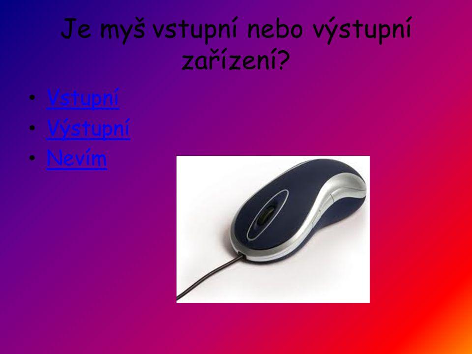 Je myš vstupní nebo výstupní zařízení Vstupní Výstupní Nevím