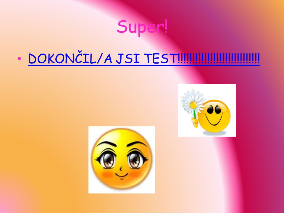 Super! DOKONČIL/A JSI TEST!!!!!!!!!!!!!!!!!!!!!!!!!!!!