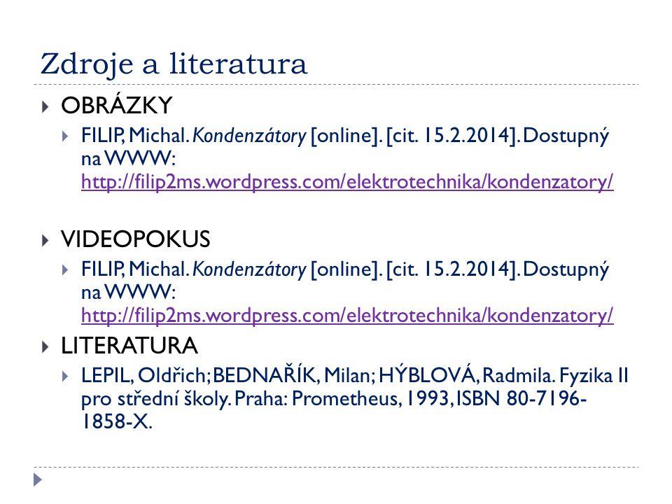 Zdroje a literatura  OBRÁZKY  FILIP, Michal. Kondenzátory [online]. [cit. 15.2.2014]. Dostupný na WWW: http://filip2ms.wordpress.com/elektrotechnika