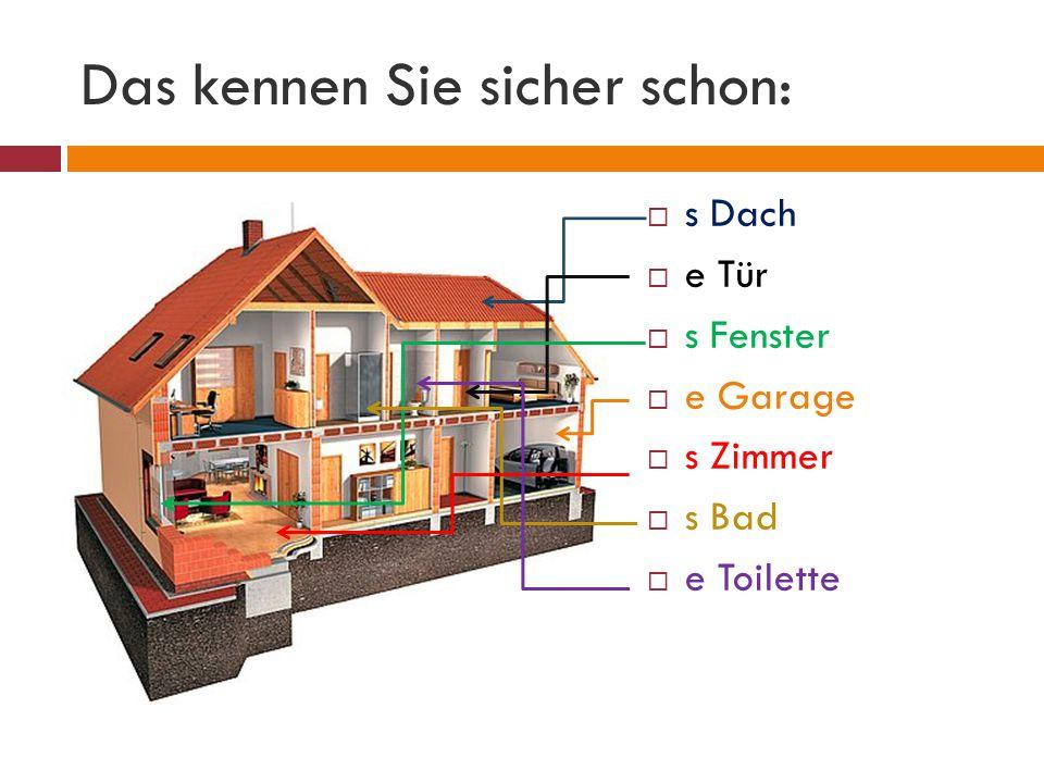 Das kennen Sie sicher schon:  s Dach  e Tür  s Fenster  e Garage  s Zimmer  s Bad  e Toilette
