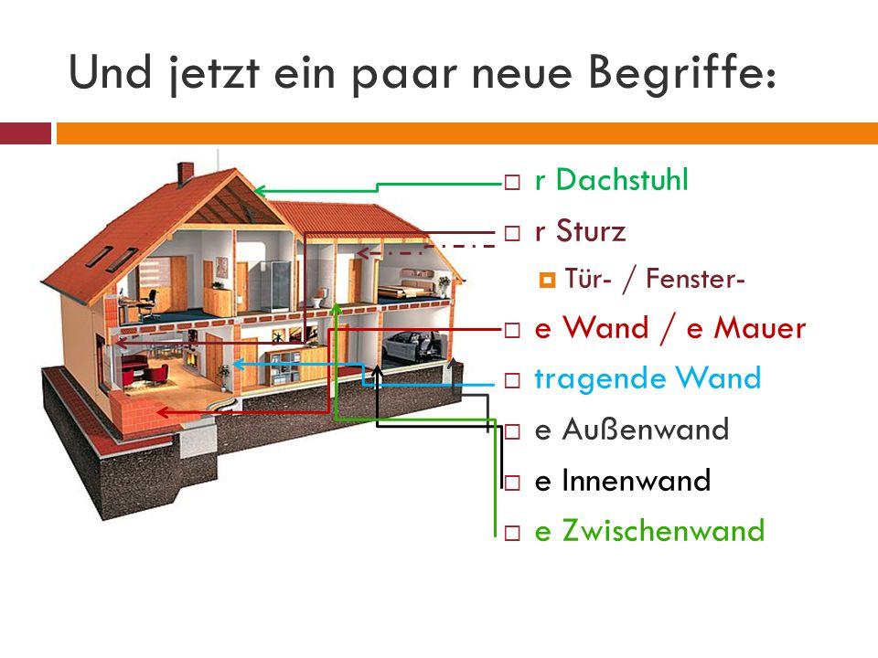 Und jetzt ein paar neue Begriffe:  r Dachstuhl  r Sturz  Tür- / Fenster-  e Wand / e Mauer  tragende Wand  e Außenwand  e Innenwand  e Zwischenwand