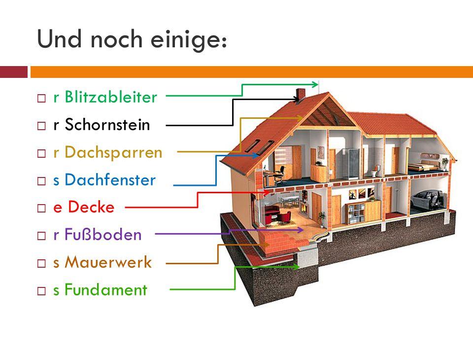 Und noch einige:  r Blitzableiter  r Schornstein  r Dachsparren  s Dachfenster  e Decke  r Fußboden  s Mauerwerk  s Fundament