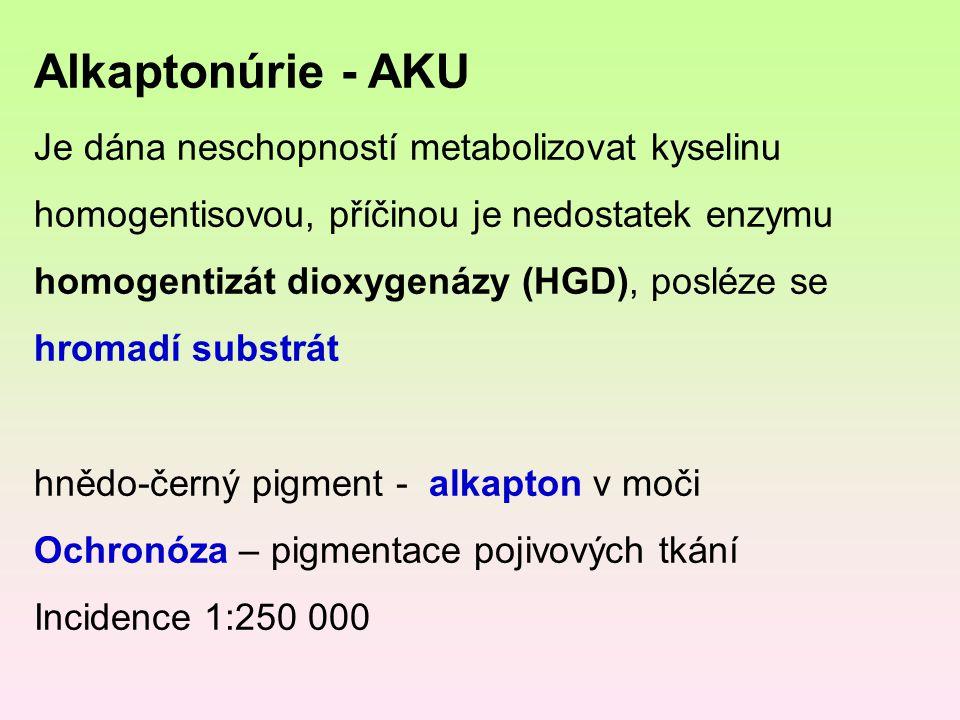 Alkaptonúrie - AKU Je dána neschopností metabolizovat kyselinu homogentisovou, příčinou je nedostatek enzymu homogentizát dioxygenázy (HGD), posléze s