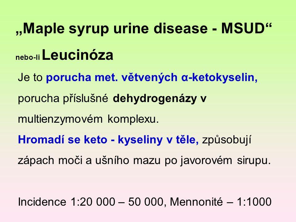"""""""Maple syrup urine disease - MSUD"""" nebo-li Leucinóza Je to porucha met. větvených α-ketokyselin, porucha příslušné dehydrogenázy v multienzymovém komp"""