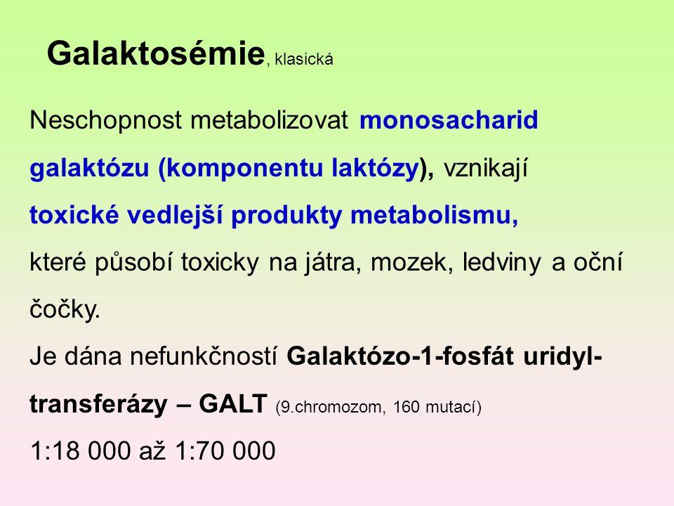 Galaktosémie, klasická Neschopnost metabolizovat monosacharid galaktózu (komponentu laktózy), vznikají toxické vedlejší produkty metabolismu, které pů