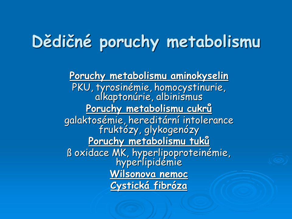 Dědičné poruchy metabolismu (DPM)  Snížení či zvýšení aktivity některého enzymu či porucha transportního proteinu => nerovnováha v biochemických pochodech => nedostatek/nadbytek metabolitů či škodlivých látek  Rozsáhlá skupina více než 450 onemocnění – významně se podílí na nemocnosti a úmrtnosti dětí i dospělých  Vznik – genetické faktory + zevní prostředí  V ČR se rodí 0,75% dětí s DPM