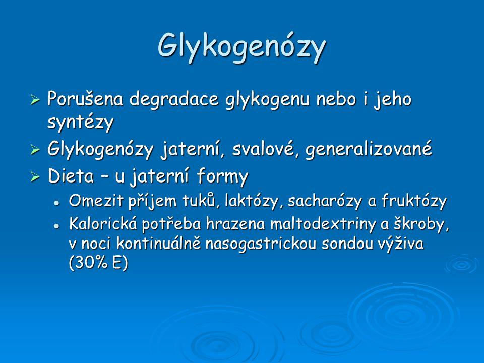Glykogenózy  Porušena degradace glykogenu nebo i jeho syntézy  Glykogenózy jaterní, svalové, generalizované  Dieta – u jaterní formy Omezit příjem tuků, laktózy, sacharózy a fruktózy Omezit příjem tuků, laktózy, sacharózy a fruktózy Kalorická potřeba hrazena maltodextriny a škroby, v noci kontinuálně nasogastrickou sondou výživa (30% E) Kalorická potřeba hrazena maltodextriny a škroby, v noci kontinuálně nasogastrickou sondou výživa (30% E)