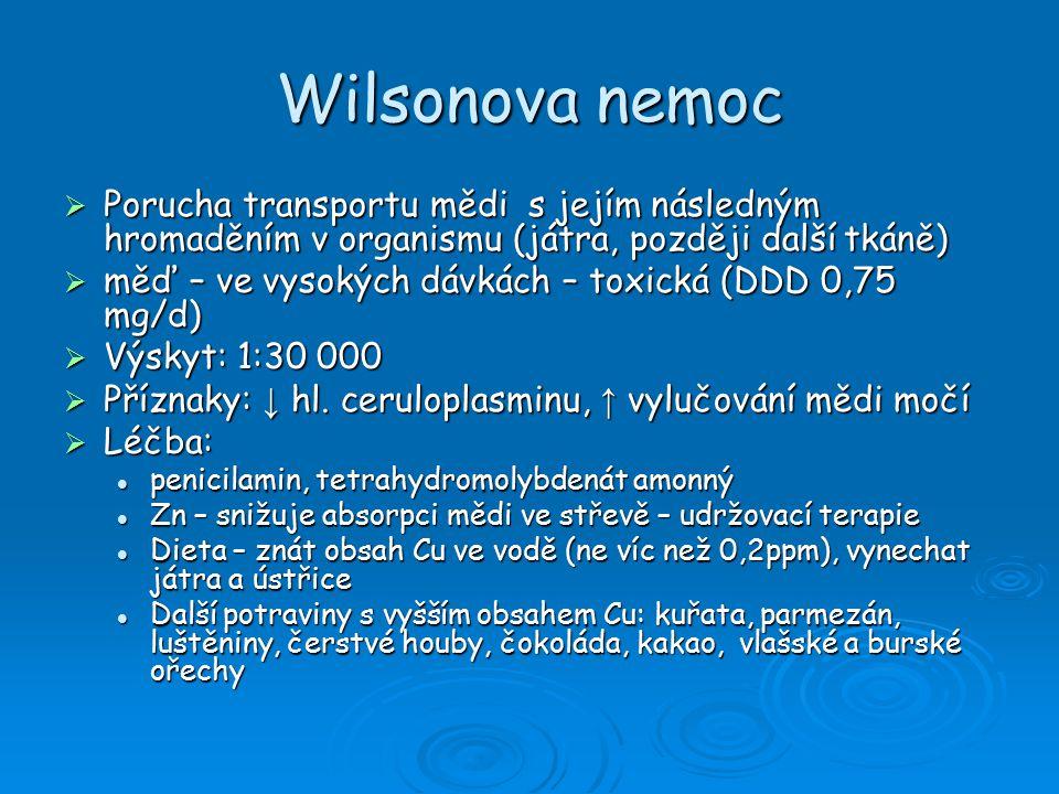 Wilsonova nemoc  Porucha transportu mědi s jejím následným hromaděním v organismu (játra, později další tkáně)  měď – ve vysokých dávkách – toxická (DDD 0,75 mg/d)  Výskyt: 1:30 000  Příznaky: ↓ hl.