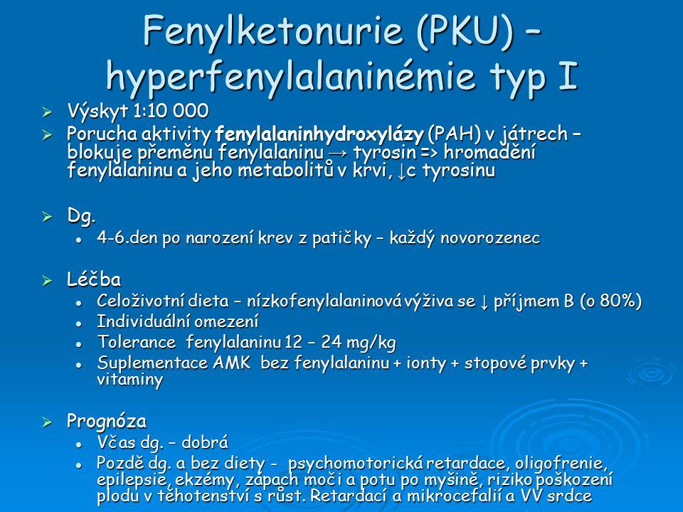 Fenylketonurie (PKU) – hyperfenylalaninémie typ I  Výskyt 1:10 000  Porucha aktivity fenylalaninhydroxylázy (PAH) v játrech – blokuje přeměnu fenylalaninu → tyrosin => hromadění fenylalaninu a jeho metabolitů v krvi, ↓ c tyrosinu  Dg.