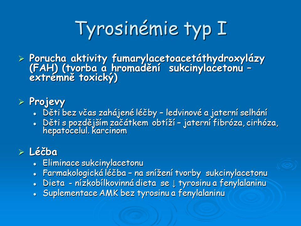 Tyrosinémie typ I  Porucha aktivity fumarylacetoacetáthydroxylázy (FAH) (tvorba a hromadění sukcinylacetonu – extrémně toxický)  Projevy Děti bez včas zahájené léčby – ledvinové a jaterní selhání Děti bez včas zahájené léčby – ledvinové a jaterní selhání Děti s pozdějším začátkem obtíží – jaterní fibróza, cirhóza, hepatocelul.