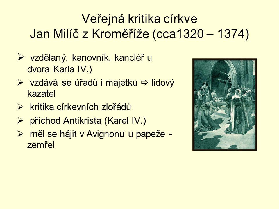 Veřejná kritika církve Jan Milíč z Kroměříže (cca1320 – 1374)  vzdělaný, kanovník, kancléř u dvora Karla IV.)  vzdává se úřadů i majetku  lidový ka