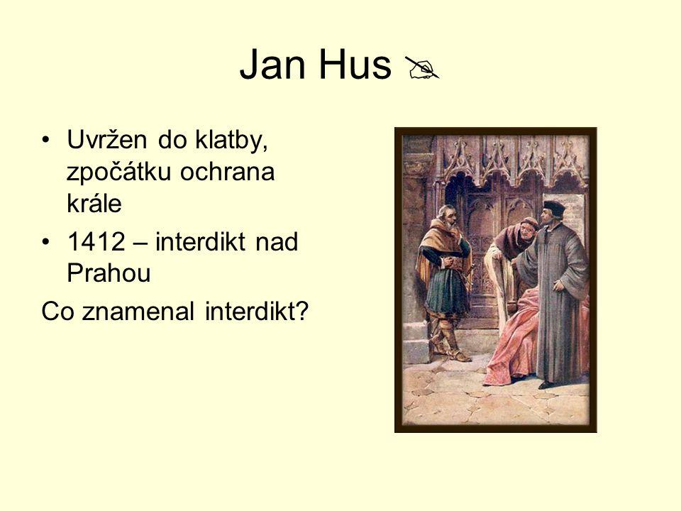 Jan Hus  Uvržen do klatby, zpočátku ochrana krále 1412 – interdikt nad Prahou Co znamenal interdikt?
