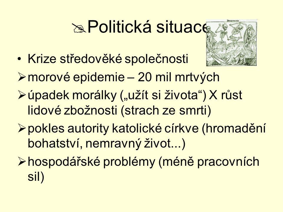 """ Politická situace Krize středověké společnosti  morové epidemie – 20 mil mrtvých  úpadek morálky (""""užít si života"""") X růst lidové zbožnosti (strac"""