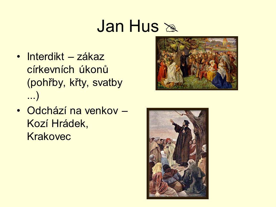 Jan Hus  Interdikt – zákaz církevních úkonů (pohřby, křty, svatby...) Odchází na venkov – Kozí Hrádek, Krakovec