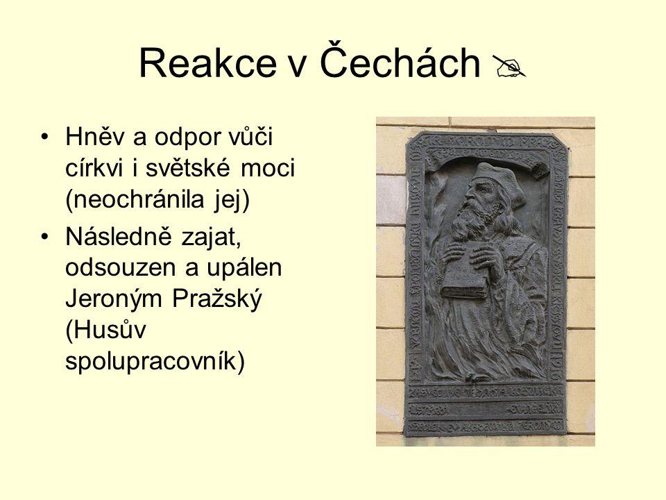 Reakce v Čechách  Hněv a odpor vůči církvi i světské moci (neochránila jej) Následně zajat, odsouzen a upálen Jeroným Pražský (Husův spolupracovník)