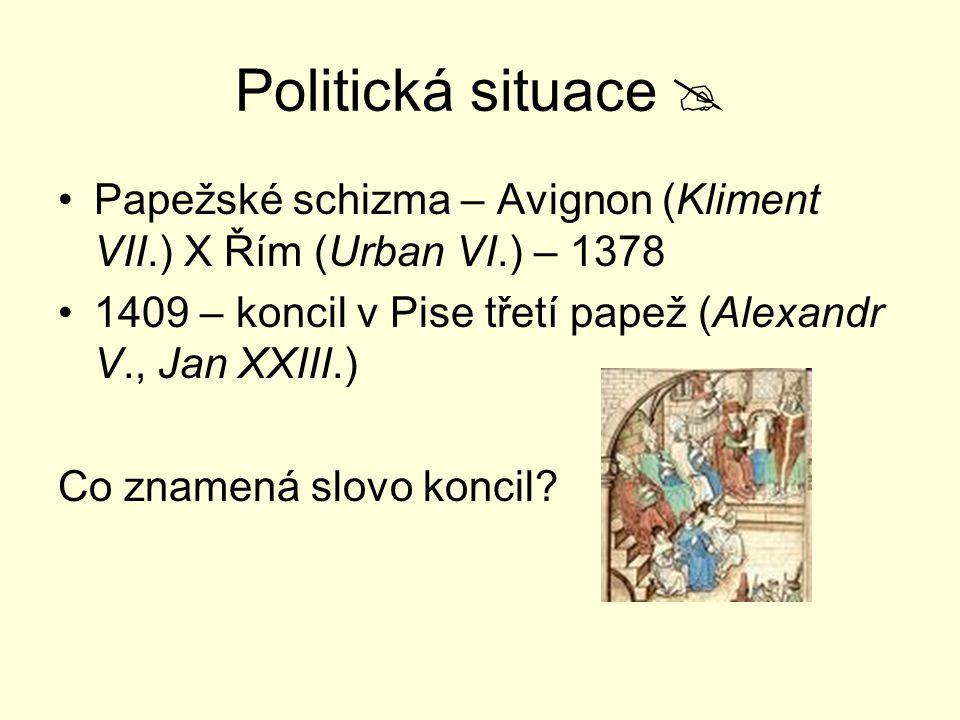 Politická situace  Papežské schizma – Avignon (Kliment VII.) X Řím (Urban VI.) – 1378 1409 – koncil v Pise třetí papež (Alexandr V., Jan XXIII.) Co z