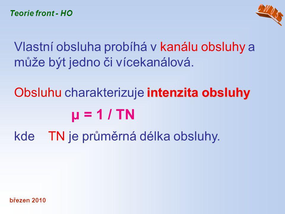 březen 2010 Teorie front - HO Vlastní obsluha probíhá v kanálu obsluhy a může být jedno či vícekanálová. intenzita obsluhy Obsluhu charakterizuje inte
