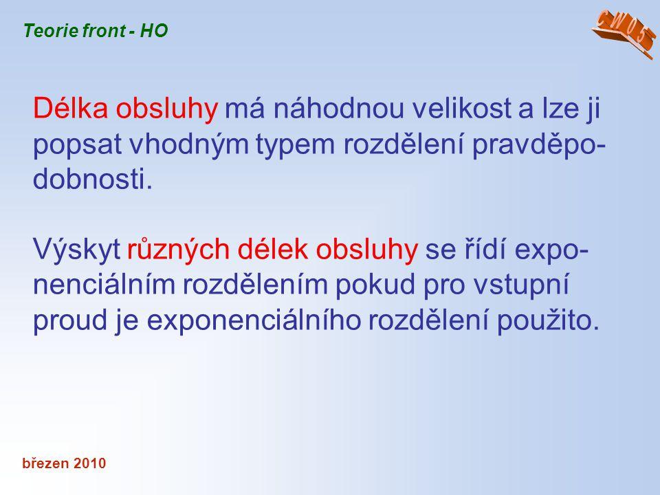 březen 2010 Teorie front - HO Délka obsluhy má náhodnou velikost a lze ji popsat vhodným typem rozdělení pravděpo- dobnosti. Výskyt různých délek obsl
