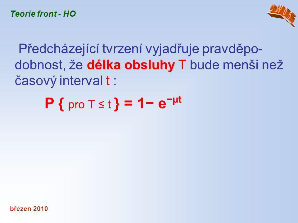 březen 2010 Teorie front - HO délka obsluhy Předcházející tvrzení vyjadřuje pravděpo- dobnost, že délka obsluhy T bude menši než časový interval t : P