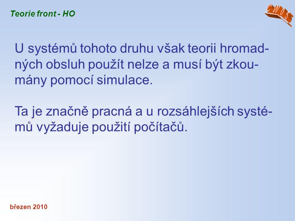 březen 2010 Teorie front - HO U systémů tohoto druhu však teorii hromad- ných obsluh použít nelze a musí být zkou- mány pomocí simulace. Ta je značně