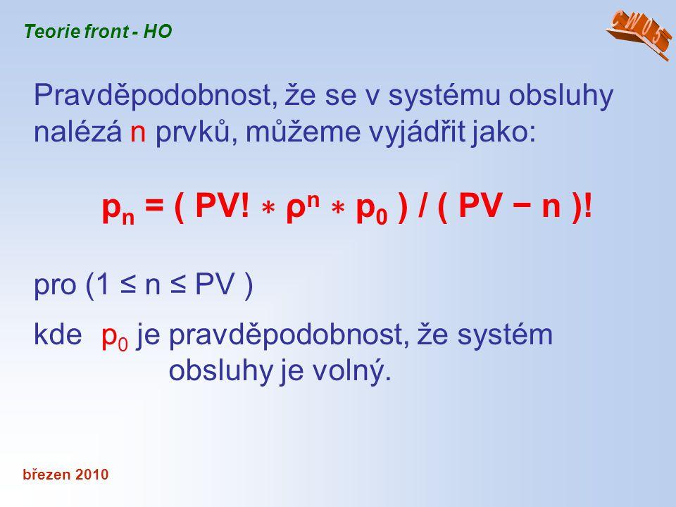 březen 2010 Teorie front - HO Pravděpodobnost, že se v systému obsluhy nalézá n prvků, můžeme vyjádřit jako: p n = ( PV! ∗ ρ n ∗ p 0 ) / ( PV − n )! p