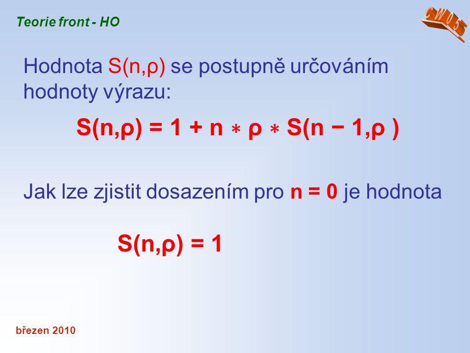 březen 2010 Teorie front - HO Hodnota S(n,ρ) se postupně určováním hodnoty výrazu: S(n,ρ) = 1 + n ∗ ρ ∗ S(n − 1,ρ ) Jak lze zjistit dosazením pro n =