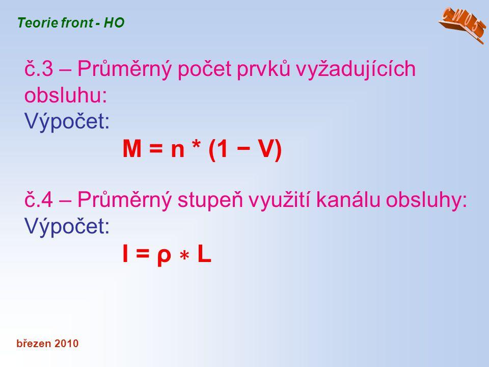 březen 2010 Teorie front - HO č.3 – Průměrný počet prvků vyžadujících obsluhu: Výpočet: M = n * (1 − V) č.4 – Průměrný stupeň využití kanálu obsluhy:
