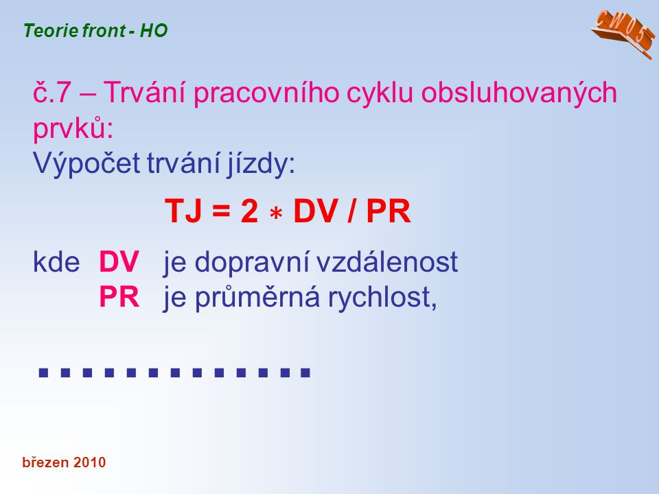 březen 2010 Teorie front - HO č.7 – Trvání pracovního cyklu obsluhovaných prvků: Výpočet trvání jízdy: TJ = 2 ∗ DV / PR kde DV je dopravní vzdálenost