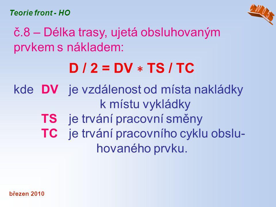 březen 2010 Teorie front - HO č.8 – Délka trasy, ujetá obsluhovaným prvkem s nákladem: D / 2 = DV ∗ TS / TC kde DV je vzdálenost od místa nakládky k m