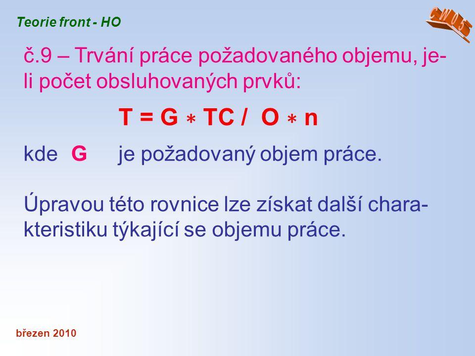 březen 2010 Teorie front - HO č.9 – Trvání práce požadovaného objemu, je- li počet obsluhovaných prvků: T = G ∗ TC / O ∗ n kde G je požadovaný objem p