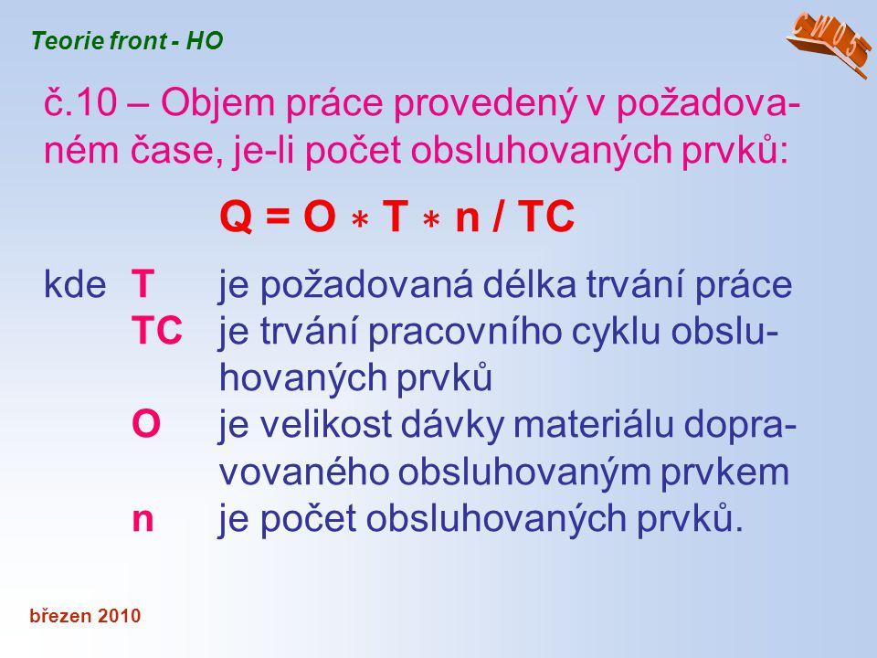 březen 2010 Teorie front - HO č.10 – Objem práce provedený v požadova- ném čase, je-li počet obsluhovaných prvků: Q = O ∗ T ∗ n / TC kde T je požadova