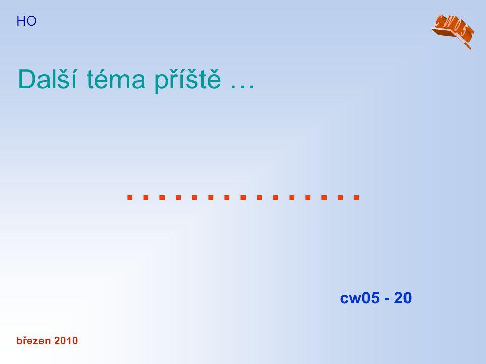 březen 2010 HO …………… Další téma příště … cw05 - 20