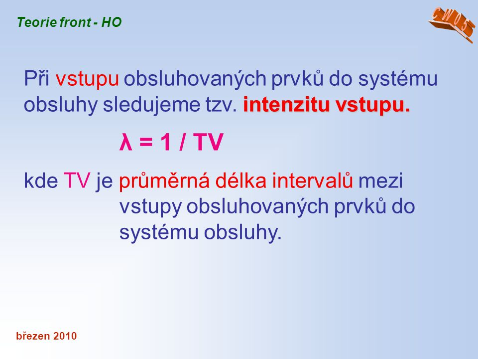 březen 2010 Teorie front - HO Poissonovým experimentálním rozdělením - Časové intervaly mezi vstupy mají náhodnou velikost a rozdělení pravděpodobnosti jejich výskytu obvykle popisuje Poissonovým experimentálním rozdělením - udává, jaká je pravděpodobnost, že v časovém intervalu t vstoupí do systému obsluhy n prvků.